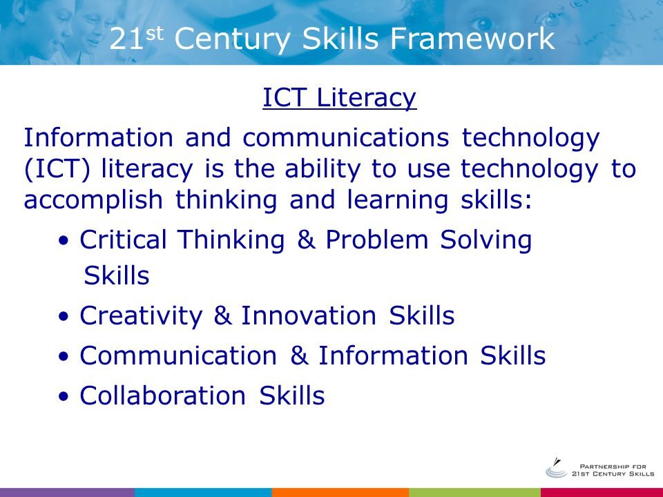 ICT Literacy Information and communications technology (ICT) literacy is the ability to use technology to accomplish thinking and learning skills: Critical Thinking & Problem Solving Skills Creativity & Innovation Skills Communication & Information Skills Collaboration Skills 21 st Century Skills Framework