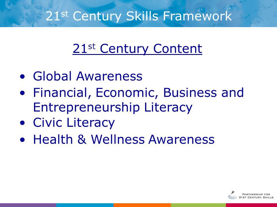 21 st Century Content Global Awareness Financial, Economic, Business and Entrepreneurship Literacy Civic Literacy Health & Wellness Awareness 21 st Century Skills Framework