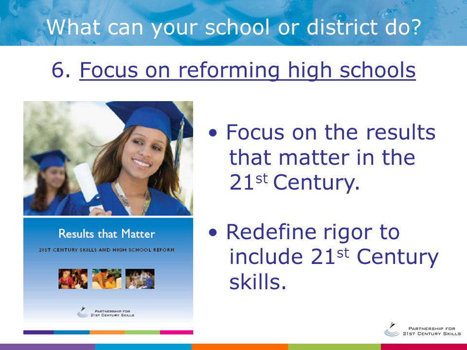6. Focus on reforming high schools Focus on the results that matter in the 21 st Century.