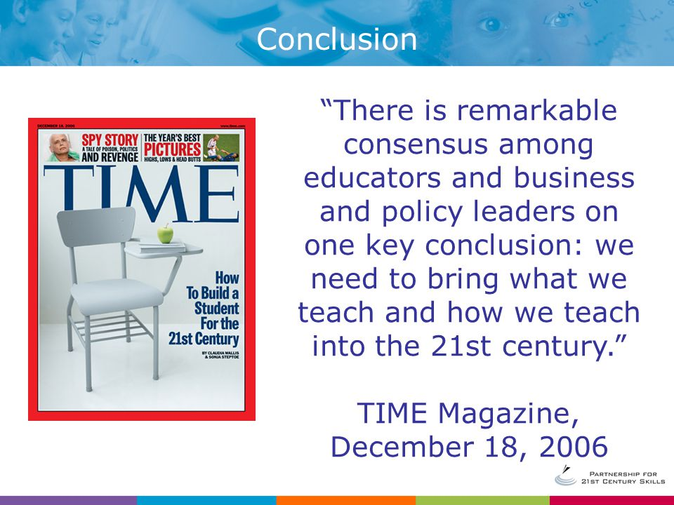 Conclusion There is remarkable consensus among educators and business and policy leaders on one key conclusion: we need to bring what we teach and how we teach into the 21st century. TIME Magazine, December 18, 2006