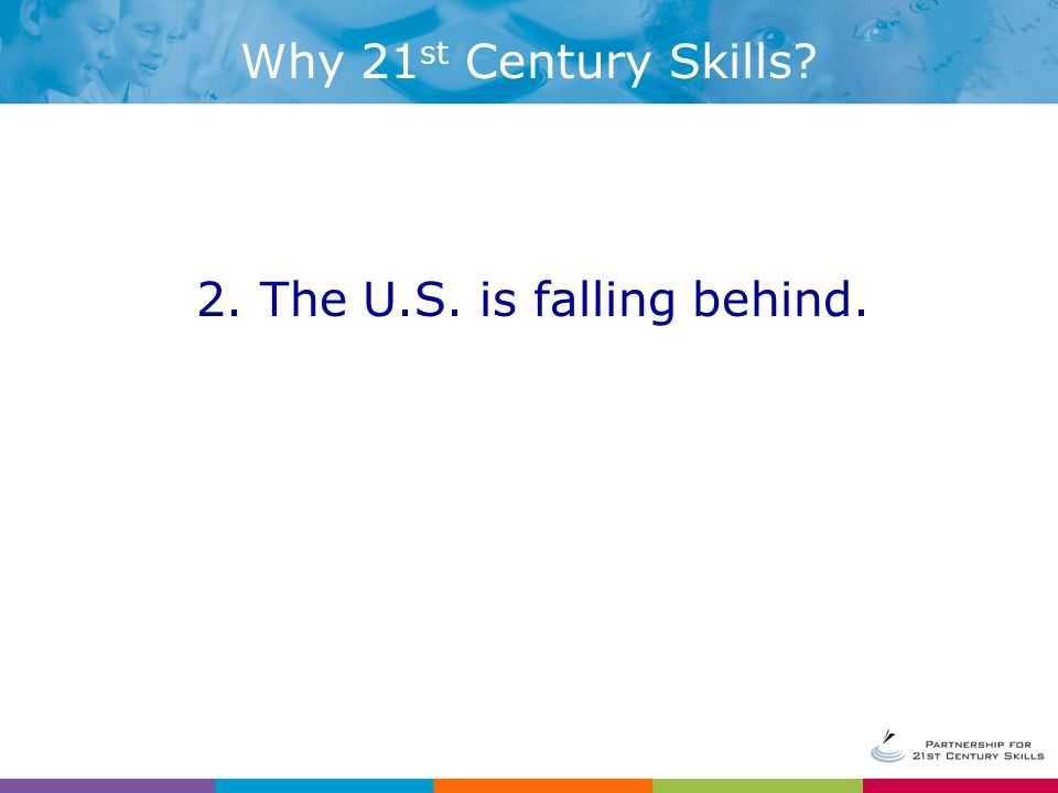 2. The U.S. is falling behind. Why 21 st Century Skills