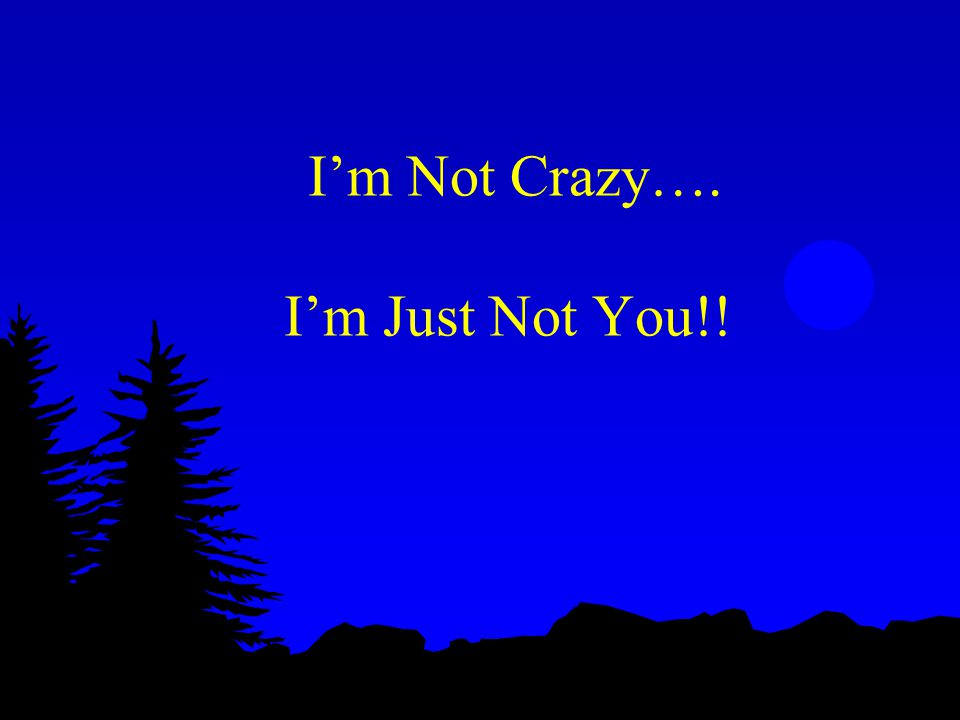I'm Not Crazy…. I'm Just Not You!!