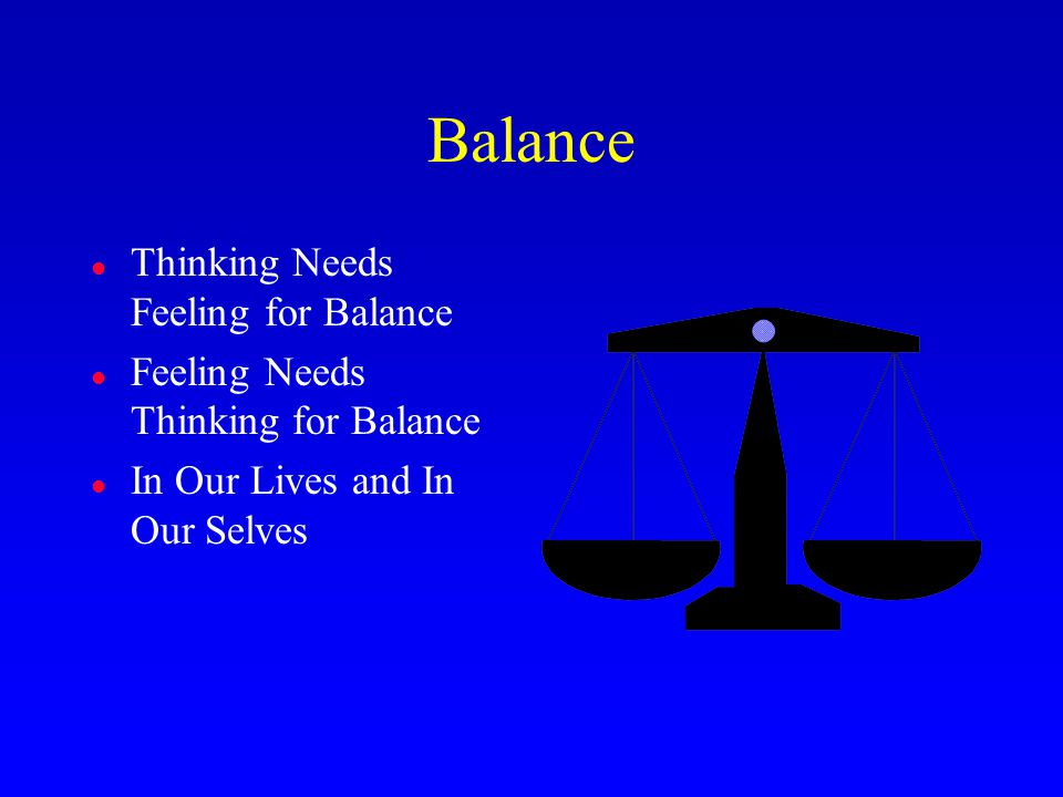 Balance l Thinking Needs Feeling for Balance l Feeling Needs Thinking for Balance l In Our Lives and In Our Selves
