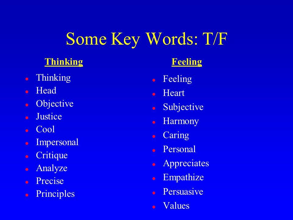 Some Key Words: T/F l Thinking l Head l Objective l Justice l Cool l Impersonal l Critique l Analyze l Precise l Principles l Feeling l Heart l Subjective l Harmony l Caring l Personal l Appreciates l Empathize l Persuasive l Values ThinkingFeeling