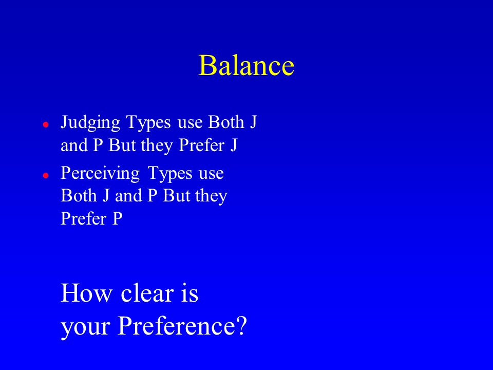 Balance l Judging Types use Both J and P But they Prefer J l Perceiving Types use Both J and P But they Prefer P How clear is your Preference?