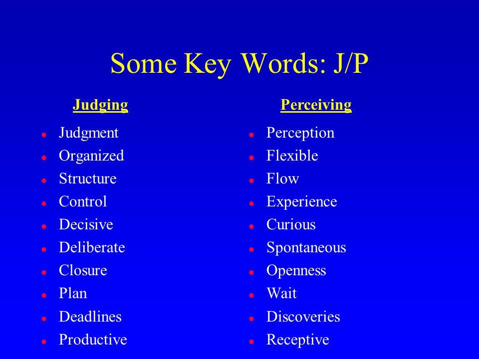 Some Key Words: J/P l Judgment l Organized l Structure l Control l Decisive l Deliberate l Closure l Plan l Deadlines l Productive l Perception l Flexible l Flow l Experience l Curious l Spontaneous l Openness l Wait l Discoveries l Receptive JudgingPerceiving
