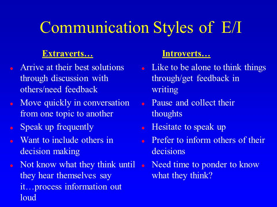 Communication Styles of E/I l Arrive at their best solutions through discussion with others/need feedback l Move quickly in conversation from one topic to another l Speak up frequently l Want to include others in decision making l Not know what they think until they hear themselves say it…process information out loud l Like to be alone to think things through/get feedback in writing l Pause and collect their thoughts l Hesitate to speak up l Prefer to inform others of their decisions l Need time to ponder to know what they think.