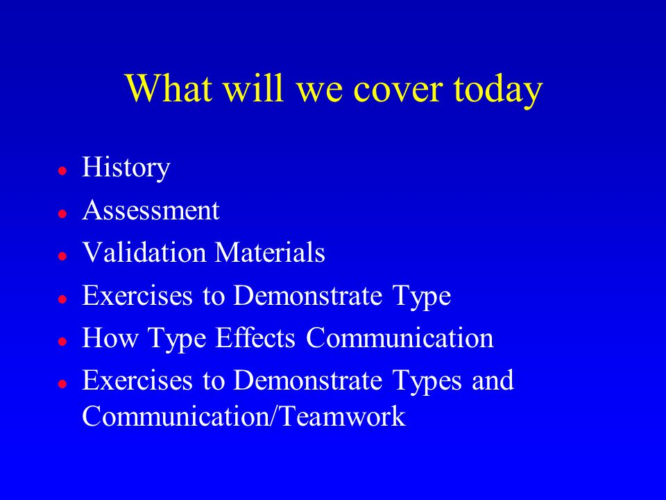 What will we cover today l History l Assessment l Validation Materials l Exercises to Demonstrate Type l How Type Effects Communication l Exercises to
