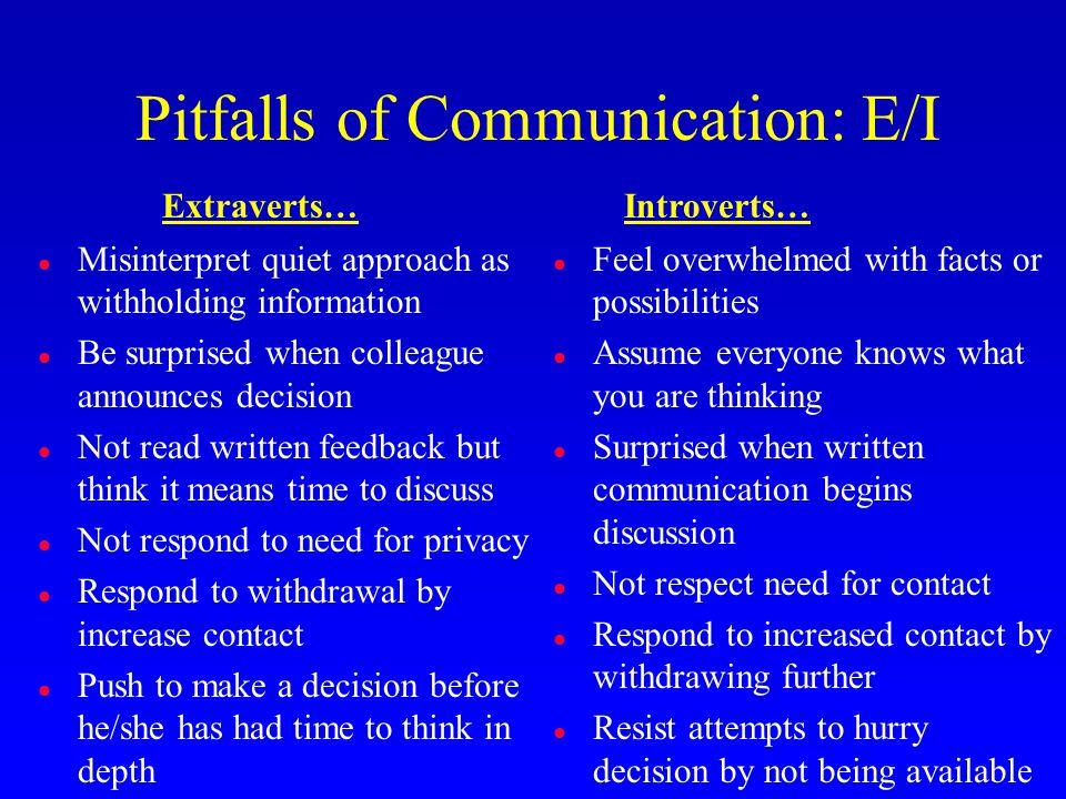 Pitfalls of Communication: E/I l Misinterpret quiet approach as withholding information l Be surprised when colleague announces decision l Not read wr