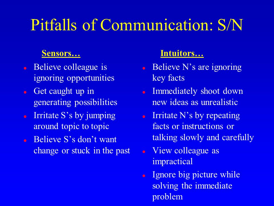 Pitfalls of Communication: S/N l Believe colleague is ignoring opportunities l Get caught up in generating possibilities l Irritate S's by jumping around topic to topic l Believe S's don't want change or stuck in the past l Believe N's are ignoring key facts l Immediately shoot down new ideas as unrealistic l Irritate N's by repeating facts or instructions or talking slowly and carefully l View colleague as impractical l Ignore big picture while solving the immediate problem Sensors…Intuitors…
