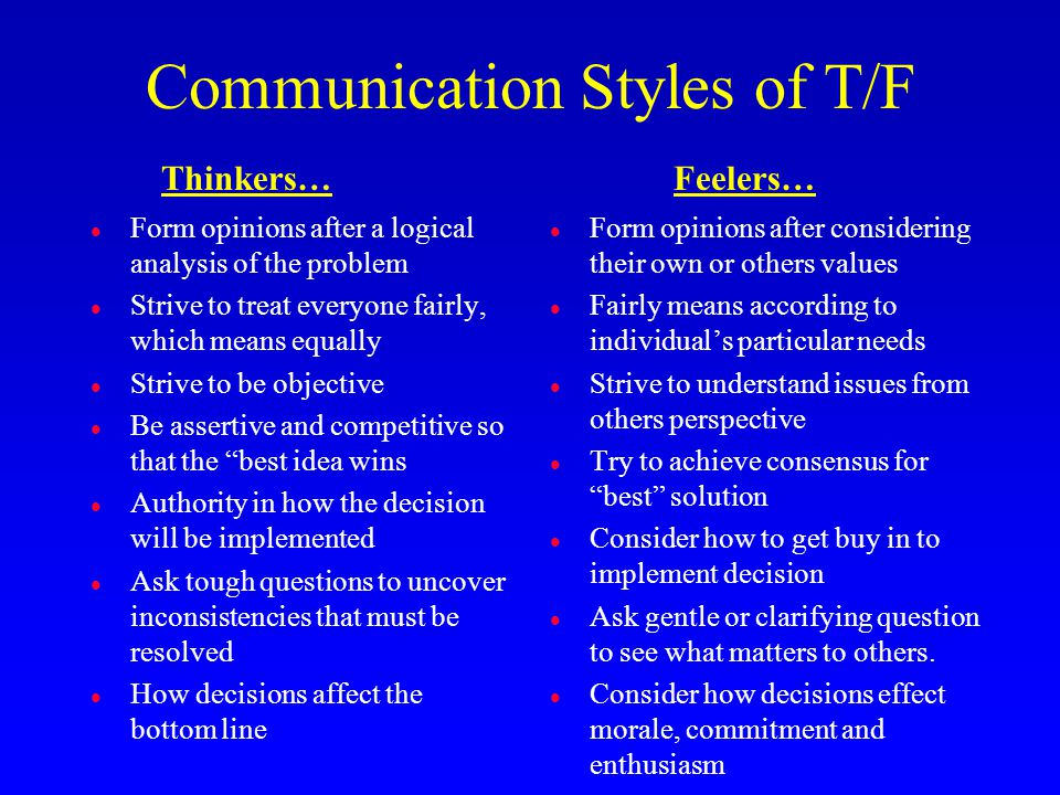 Communication Styles of T/F l Form opinions after a logical analysis of the problem l Strive to treat everyone fairly, which means equally l Strive to