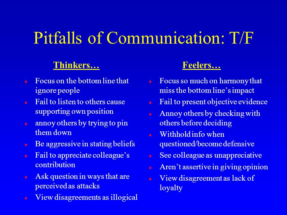 Pitfalls of Communication: T/F l Focus on the bottom line that ignore people l Fail to listen to others cause supporting own position l annoy others b