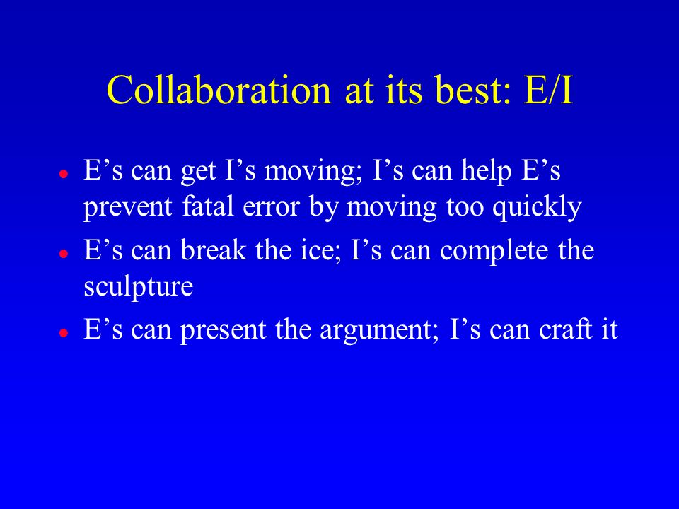 Collaboration at its best: E/I l E's can get I's moving; I's can help E's prevent fatal error by moving too quickly l E's can break the ice; I's can complete the sculpture l E's can present the argument; I's can craft it