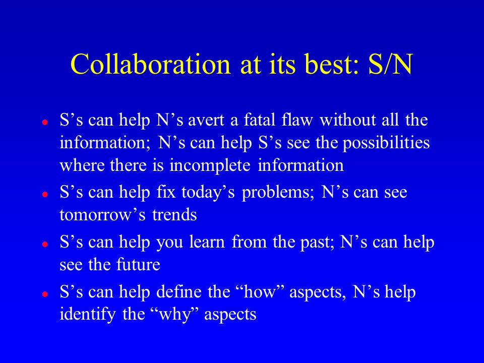 Collaboration at its best: S/N l S's can help N's avert a fatal flaw without all the information; N's can help S's see the possibilities where there i