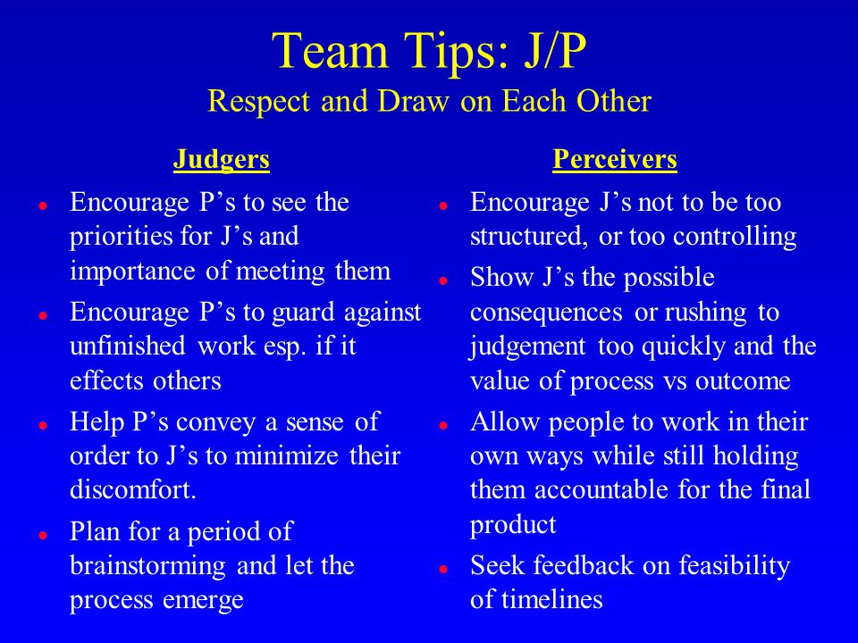 Team Tips: J/P Respect and Draw on Each Other l Encourage J's not to be too structured, or too controlling l Show J's the possible consequences or rushing to judgement too quickly and the value of process vs outcome l Allow people to work in their own ways while still holding them accountable for the final product l Seek feedback on feasibility of timelines l Encourage P's to see the priorities for J's and importance of meeting them l Encourage P's to guard against unfinished work esp.