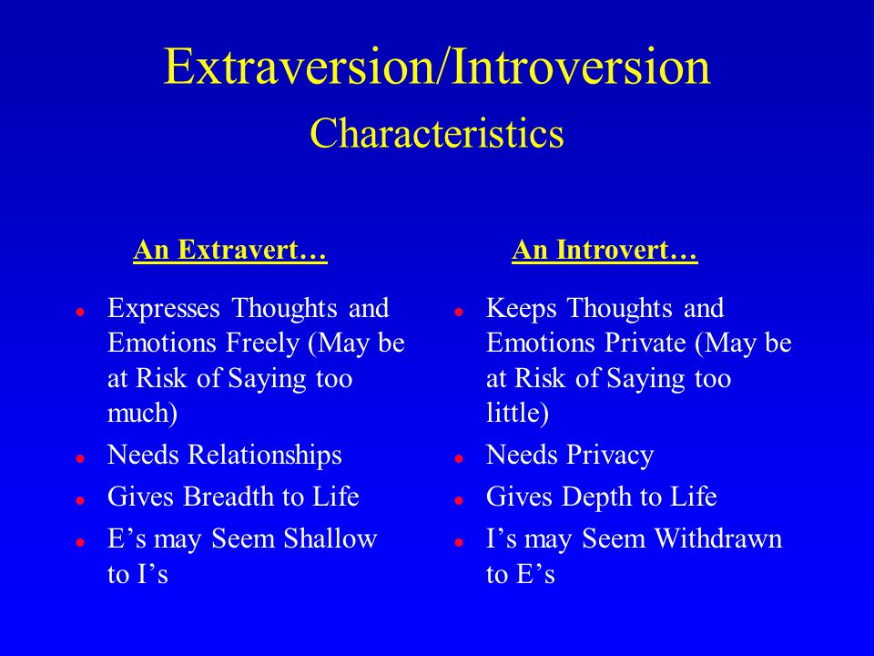 l Expresses Thoughts and Emotions Freely (May be at Risk of Saying too much) l Needs Relationships l Gives Breadth to Life l E's may Seem Shallow to I's l Keeps Thoughts and Emotions Private (May be at Risk of Saying too little) l Needs Privacy l Gives Depth to Life l I's may Seem Withdrawn to E's Extraversion/Introversion Characteristics An Extravert…An Introvert…