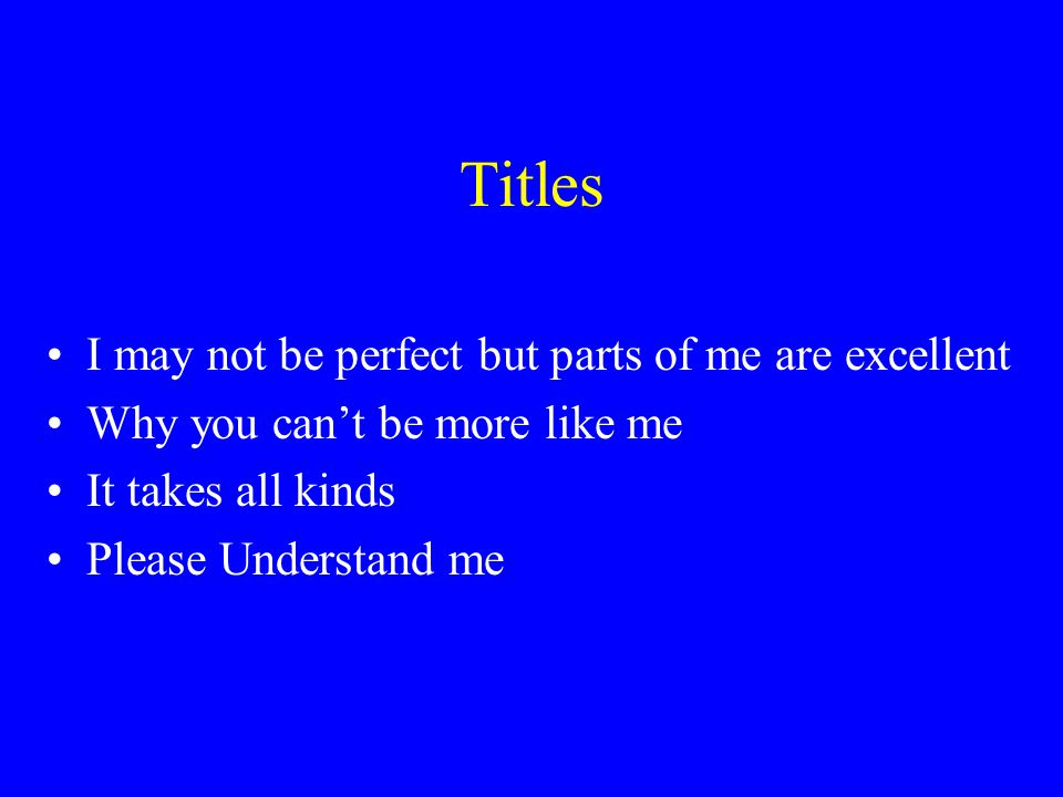 Titles I may not be perfect but parts of me are excellent Why you can't be more like me It takes all kinds Please Understand me