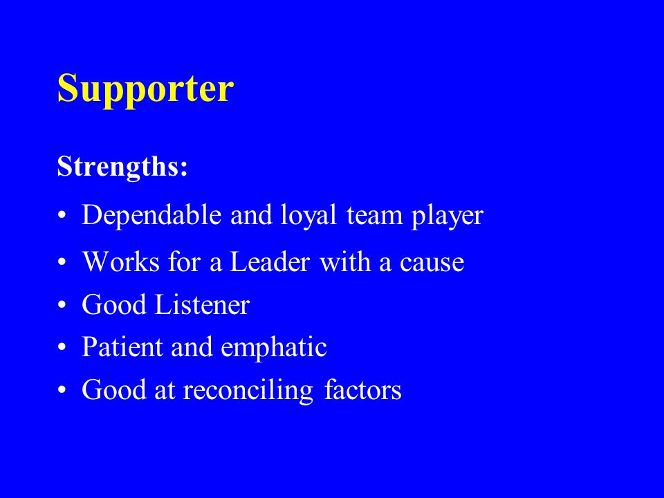 Supporter Strengths: Dependable and loyal team player Works for a Leader with a cause Good Listener Patient and emphatic Good at reconciling factors