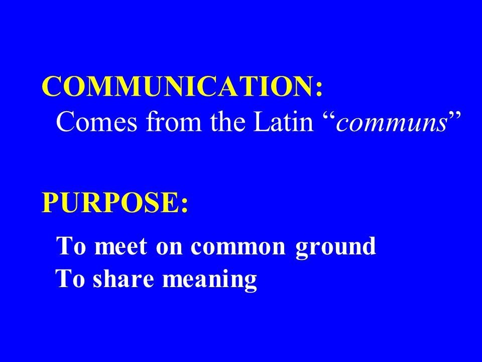 COMMUNICATION: Comes from the Latin communs PURPOSE: To meet on common ground To share meaning