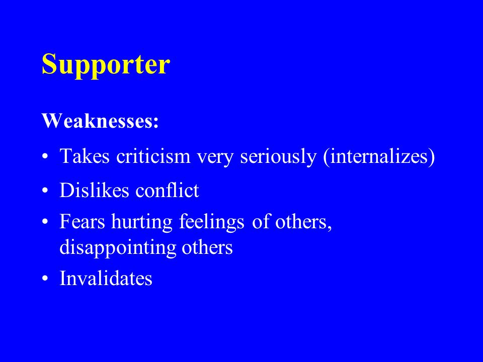 Supporter Weaknesses: Takes criticism very seriously (internalizes) Dislikes conflict Fears hurting feelings of others, disappointing others Invalidates
