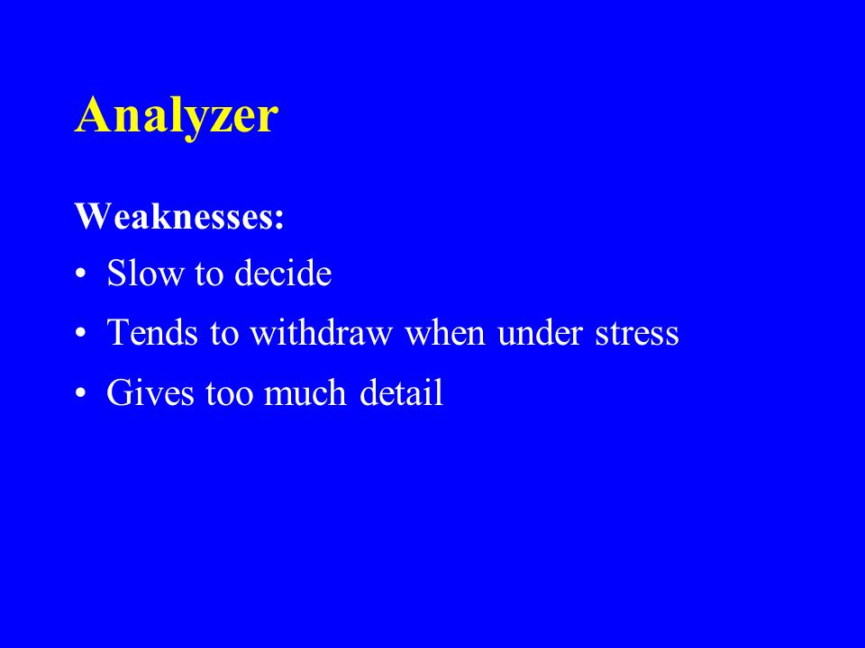 Analyzer Weaknesses: Slow to decide Tends to withdraw when under stress Gives too much detail