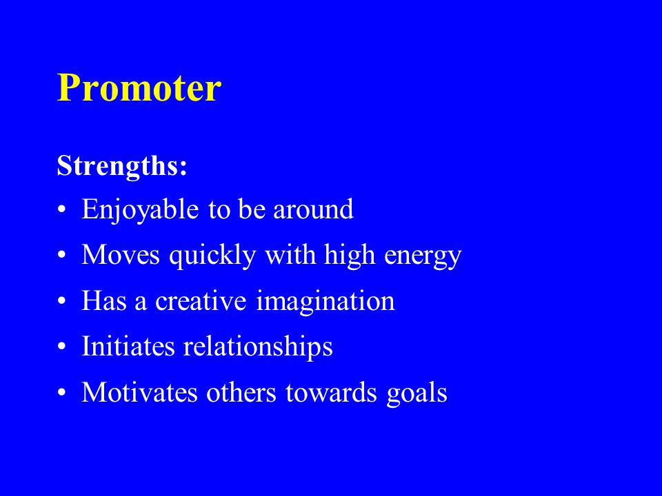 Promoter Strengths: Enjoyable to be around Moves quickly with high energy Has a creative imagination Initiates relationships Motivates others towards goals