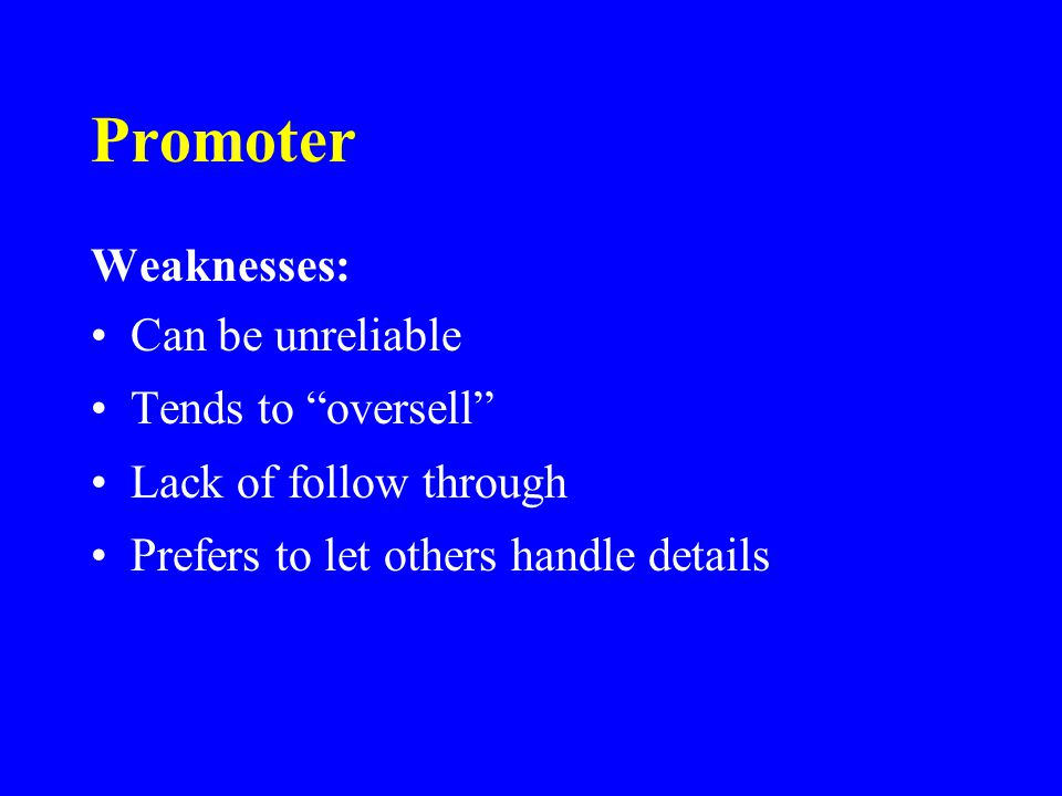 Promoter Weaknesses: Can be unreliable Tends to oversell Lack of follow through Prefers to let others handle details