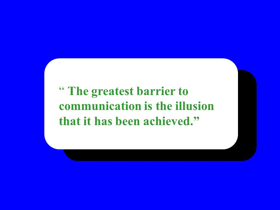 The greatest barrier to communication is the illusion that it has been achieved.