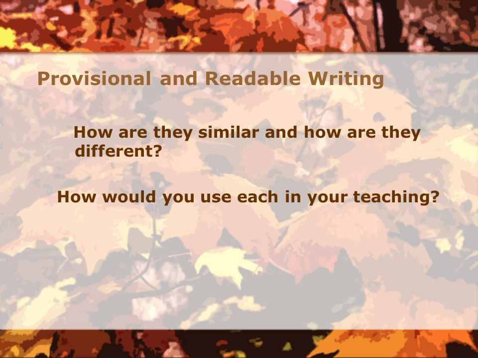 Provisional and Readable Writing How are they similar and how are they different? How would you use each in your teaching?