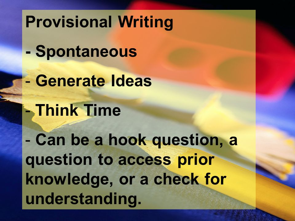 Provisional Writing - Spontaneous - Generate Ideas - Think Time - Can be a hook question, a question to access prior knowledge, or a check for underst
