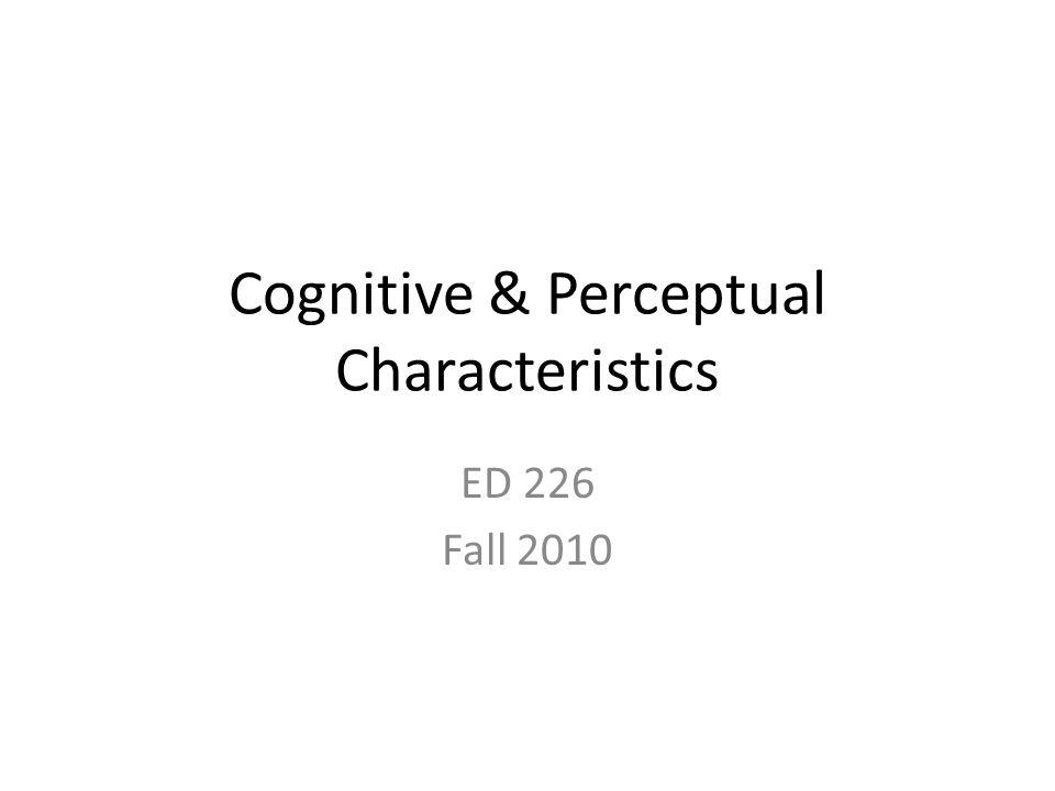 Cognitive & Perceptual Characteristics ED 226 Fall 2010