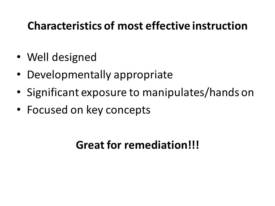 Characteristics of most effective instruction Well designed Developmentally appropriate Significant exposure to manipulates/hands on Focused on key concepts Great for remediation!!!
