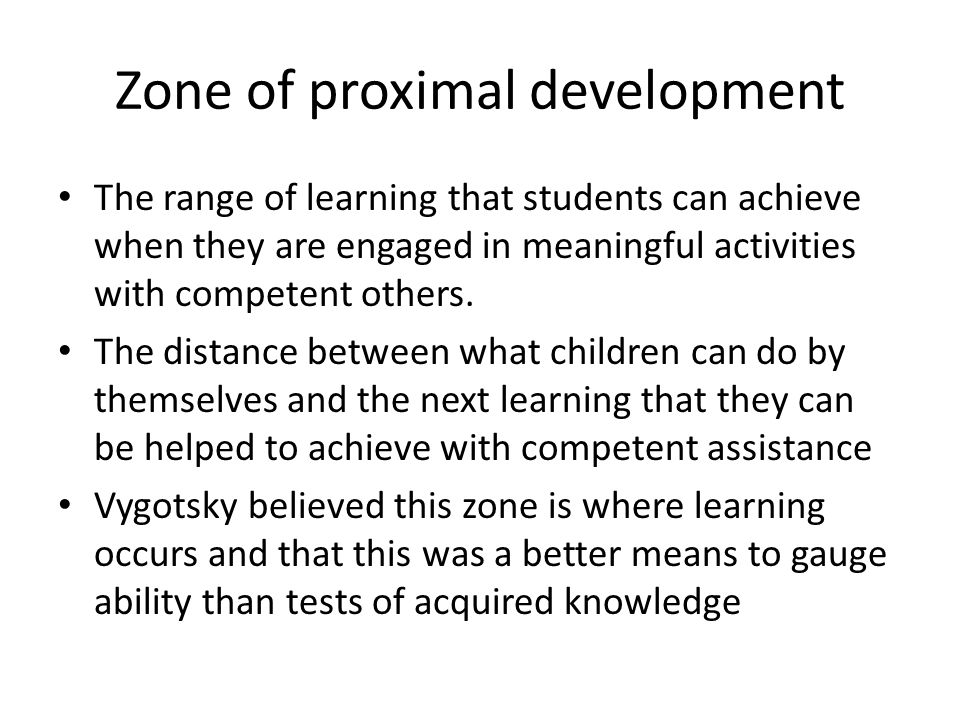 Zone of proximal development The range of learning that students can achieve when they are engaged in meaningful activities with competent others.
