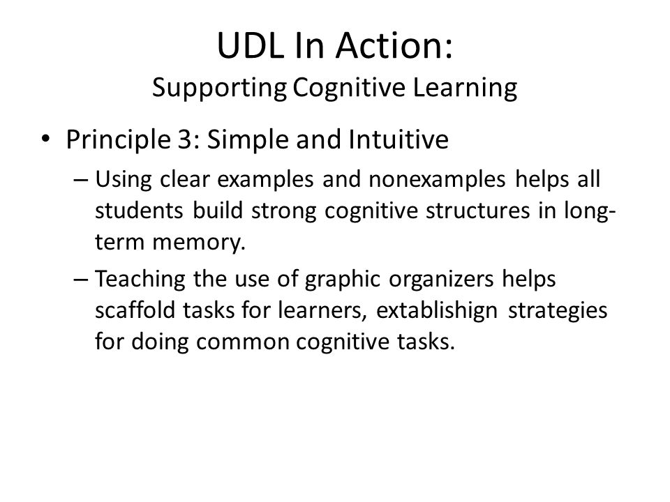 UDL In Action: Supporting Cognitive Learning Principle 3: Simple and Intuitive – Using clear examples and nonexamples helps all students build strong cognitive structures in long- term memory.