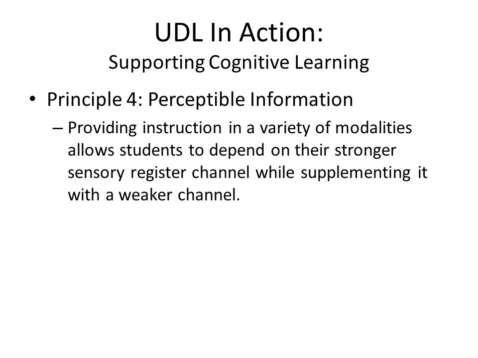 UDL In Action: Supporting Cognitive Learning Principle 4: Perceptible Information – Providing instruction in a variety of modalities allows students to depend on their stronger sensory register channel while supplementing it with a weaker channel.