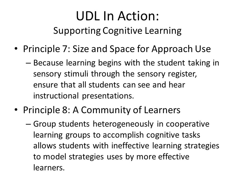 UDL In Action: Supporting Cognitive Learning Principle 7: Size and Space for Approach Use – Because learning begins with the student taking in sensory stimuli through the sensory register, ensure that all students can see and hear instructional presentations.