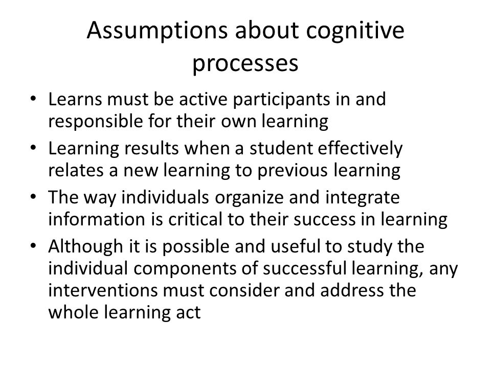 Assumptions about cognitive processes Learns must be active participants in and responsible for their own learning Learning results when a student effectively relates a new learning to previous learning The way individuals organize and integrate information is critical to their success in learning Although it is possible and useful to study the individual components of successful learning, any interventions must consider and address the whole learning act
