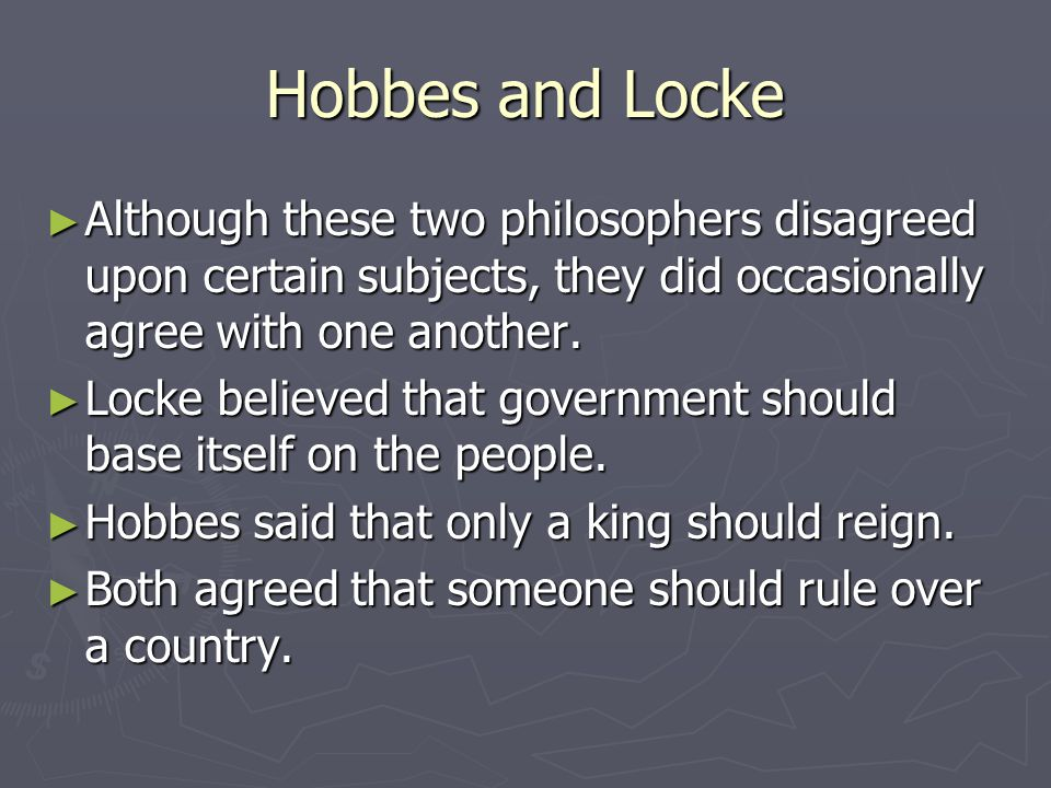 Hobbes and Locke ► Although these two philosophers disagreed upon certain subjects, they did occasionally agree with one another.