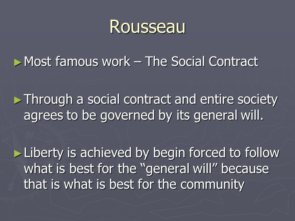 Rousseau ► Most famous work – The Social Contract ► Through a social contract and entire society agrees to be governed by its general will.