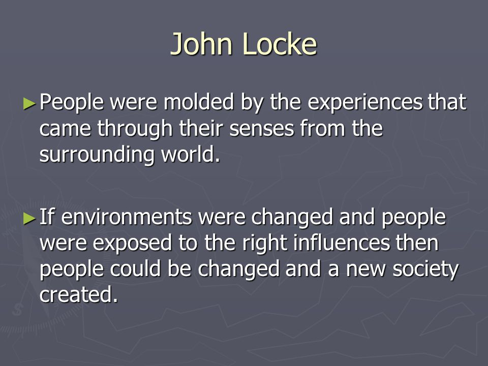 John Locke ► People were molded by the experiences that came through their senses from the surrounding world.