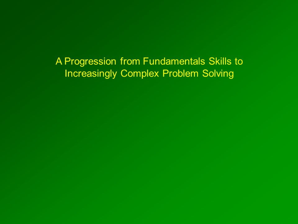 A Progression from Fundamentals Skills to Increasingly Complex Problem Solving