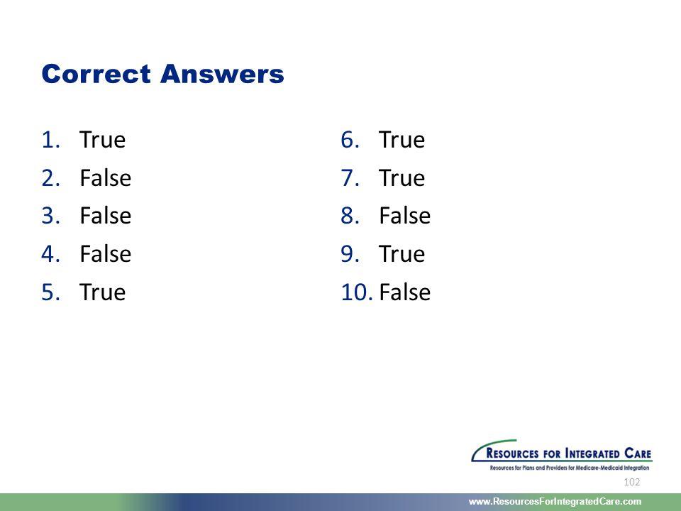 www.ResourcesForIntegratedCare.com 102 1.True 2.False 3.False 4.False 5.True 6.True 7.True 8.False 9.True 10.False Correct Answers