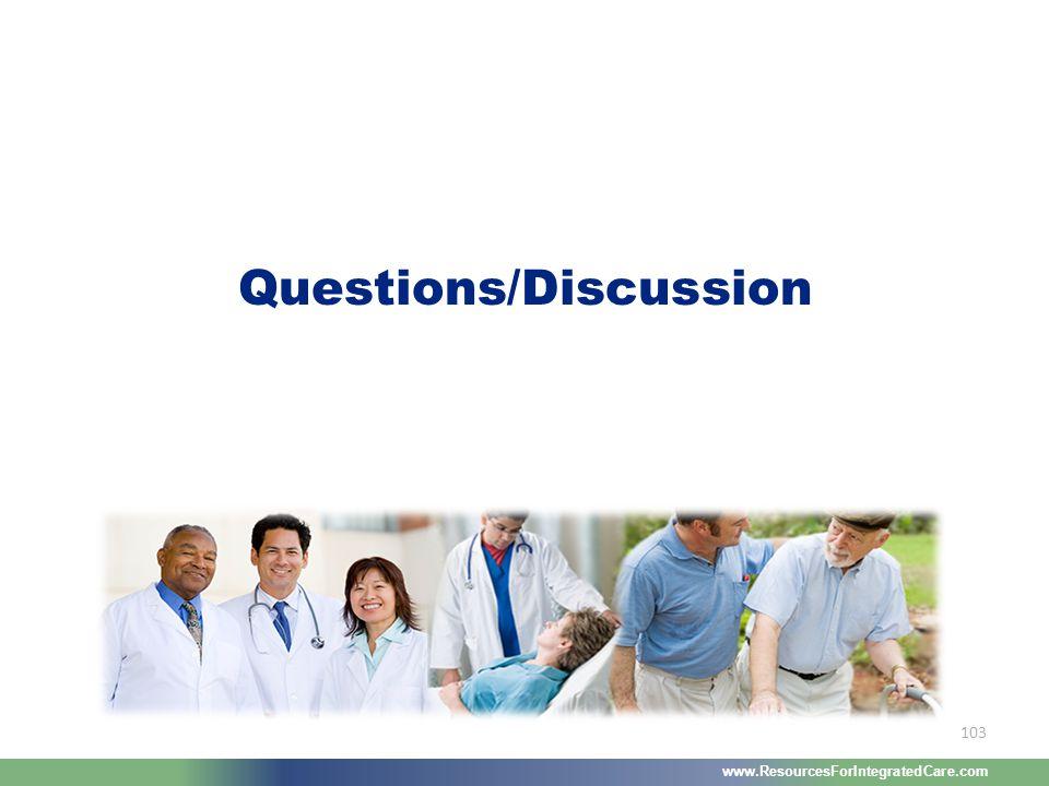 www.ResourcesForIntegratedCare.com 103 Questions/Discussion