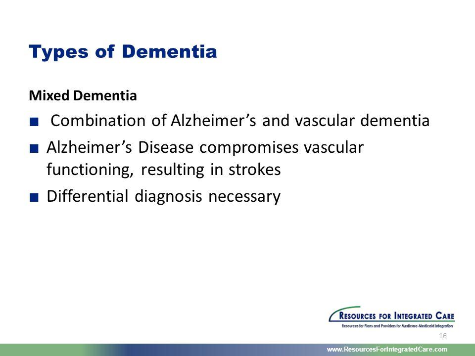 www.ResourcesForIntegratedCare.com 16 Mixed Dementia ■ Combination of Alzheimer's and vascular dementia ■ Alzheimer's Disease compromises vascular fun