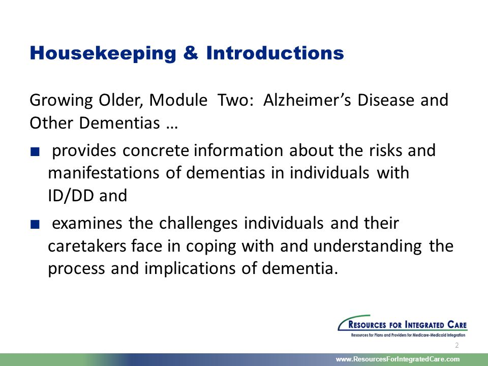 www.ResourcesForIntegratedCare.com 2 Growing Older, Module Two: Alzheimer's Disease and Other Dementias … ■ provides concrete information about the ri