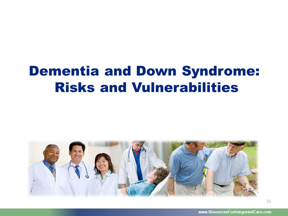 www.ResourcesForIntegratedCare.com 36 Dementia and Down Syndrome: Risks and Vulnerabilities