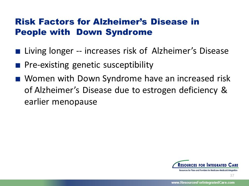 www.ResourcesForIntegratedCare.com 37 ■ Living longer -- increases risk of Alzheimer's Disease ■ Pre-existing genetic susceptibility ■ Women with Down