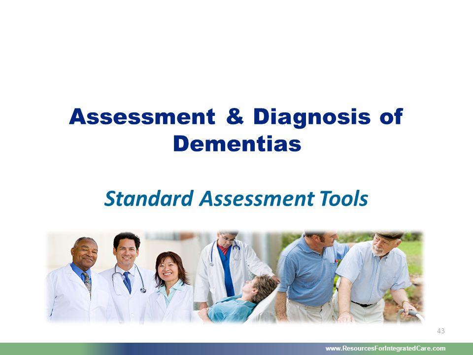 www.ResourcesForIntegratedCare.com 43 Standard Assessment Tools Assessment & Diagnosis of Dementias