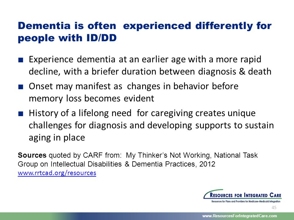 www.ResourcesForIntegratedCare.com 45 ■ Experience dementia at an earlier age with a more rapid decline, with a briefer duration between diagnosis & d
