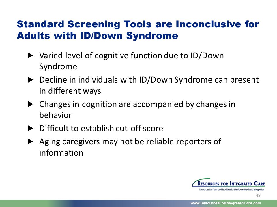 www.ResourcesForIntegratedCare.com 49  Varied level of cognitive function due to ID/Down Syndrome  Decline in individuals with ID/Down Syndrome can